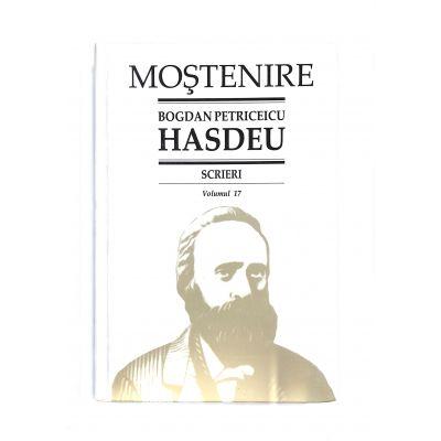 Scrieri. Volumul 17. Scrieri istorice. Partea a III-a. Din periodice (1871-1904) - B. P. Hasdeu