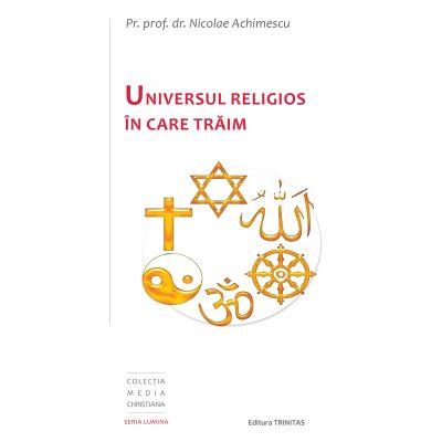 Universul religios in care traim - Pr. Prof. Dr. Nicolae Achimescu