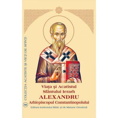 Viata si Acatistul Sfantului Mare Ierarh Alexandru, Arhiepiscopul Constantinopolului