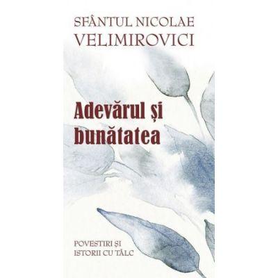 Adevarul si bunatatea. Parabole si istorii cu talc - Sfantul Nicolae Velimirovici