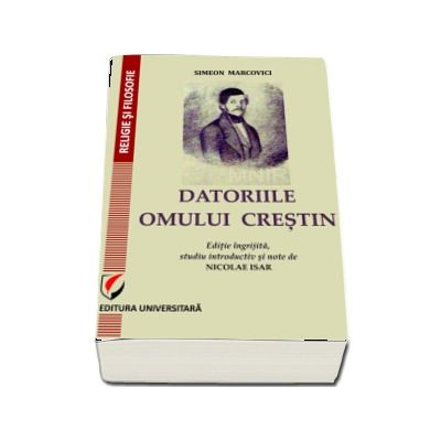 DATORIILE OMULUI CRESTIN. Editie ingrijita, studiu introductiv si note de Nicolae Isar - Simeon Marcovici