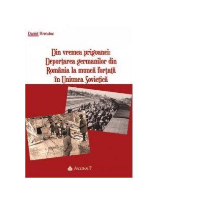 Din vremea prigoanei. Deportarea germanilor din Romania la munca fortata in Uniunea Sovietica - Daniel Hrenciuc