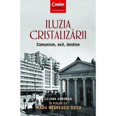 Iluzia cristalizarii. Comunism, exil, destine - Liliana Corobca, Radu Negrescu-Sutu