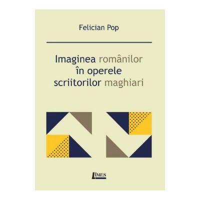 Imaginea romanilor in operele scriitorilor maghiari - Felician Pop