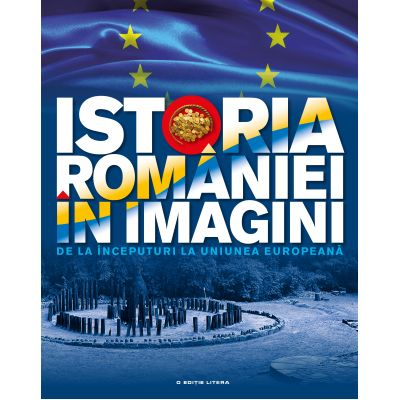 Istoria Romaniei in imagini. De la inceputuri la Uniunea Europeana - Teodora Stanciu