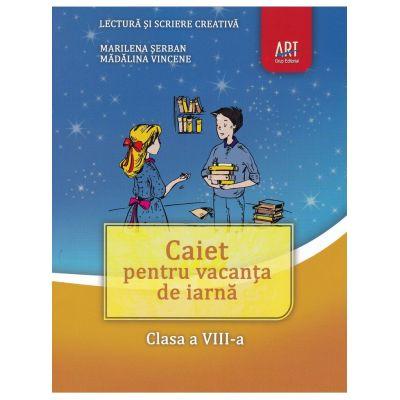 LECTURA si scriere creativa. Caiet pentru vacanta de iarna. Clasa a VIII-a - Marilena Serban, Madalina Vincene