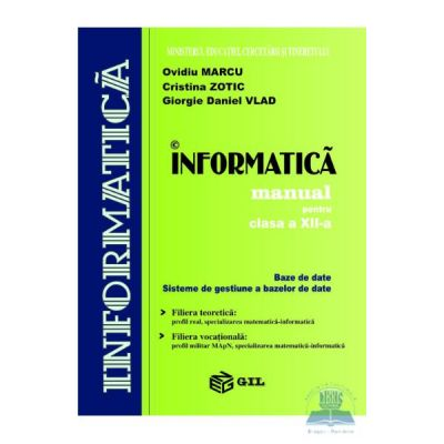 Manual informatica BD+SGBD. Filiera teoretica profil real specializarea matematica-informatica. Filiera vocationala profil militar MApN specializarea matematica-informatica clasa a XII-a - Ovidiu Marcu, Cristina Zotic