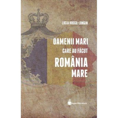 Oamenii mari care au facut Romania Mare - Lucia Hossu-Longin