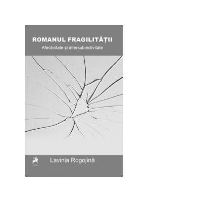 Romanul Fragilitatii: Afectivitate si intersubiectivitate in fictiunea confesiva anglo-americana de la inceputul secolului XXI - Lavinia Rogojina
