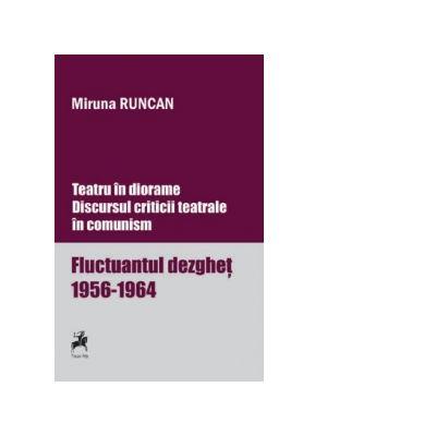 Teatru in diorame. Discursul criticii teatrale in comunism. Fluctuantul dezghet 1956-1964. Volumul 1 - Miruna Runcan