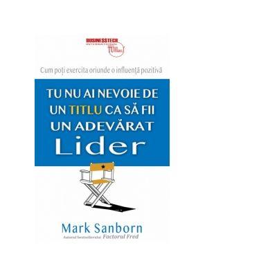 Tu nu ai nevoie de un titlu ca sa fii un adevarat lider - Mark Sanborn