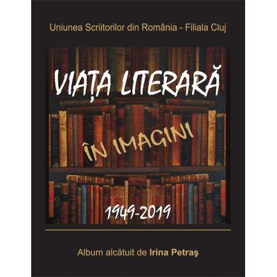 Uniunea Scriitorilor din Romania, Filiala Cluj. Viata literara in imagini. 1949-2019 - Irina Petras