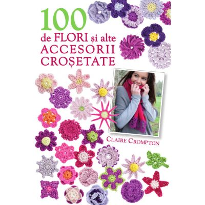 100 de flori si alte accesorii crosetate (format mic) - Claire Crompton