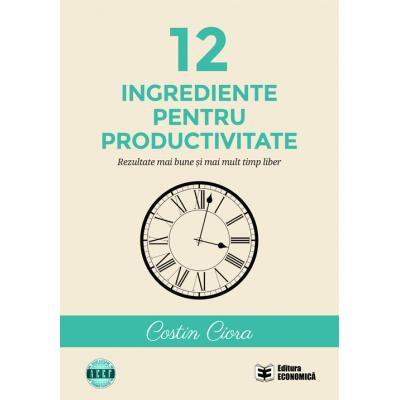 12 ingrediente pentru productivitate. Rezultate mai bune si mai mult timp liber - Costin Ciora