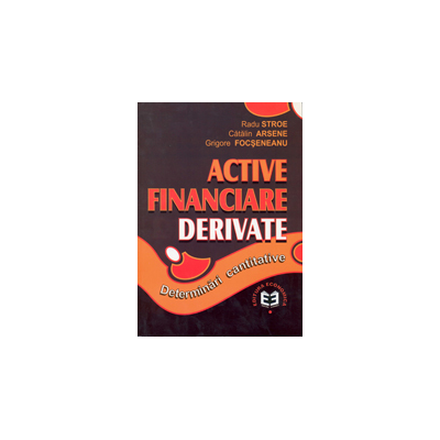 Active financiare derivate: determinari cantitative - Radu Stroe, Catalin Arsene, Grigore Focseneanu