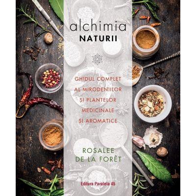 Alchimia naturii. Ghidul complet al mirodeniilor și plantelor medicinale și aromatice - Rosalee de la Foret
