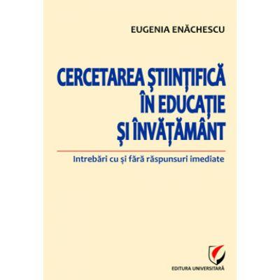 Cercetarea stiintifica in educatie si invatamant. Intrebari cu si fara raspunsuri imediate - Eugenia Enachescu