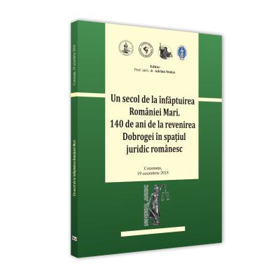 Conferinta - Un secol de la infaptuirea Romaniei Mari. 140 de ani de la revenirea Dobrogei in spatiul juridic romanesc - Adrian Stoica
