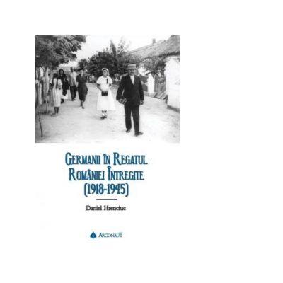 Germanii in Regatul Romaniei intregite (1918-1945) - Daniel Hrenciuc