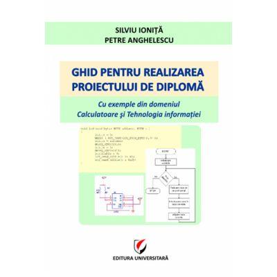 Ghid pentru realizarea proiectului de diploma. Cu exemple din domeniul Calculatoare si Tehnologia informatiei - Silviu Ionita, Petre Anghelescu