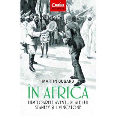 In Africa. Uimitoarele aventuri ale lui Stanley si Livingstone - Martin Dugard