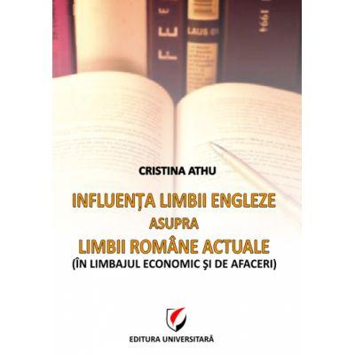 Influenta limbii engleze asupra limbii romane actuale. In limbajul economic si de afaceri - Cristina Athu