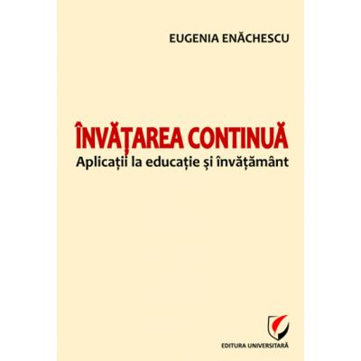 Invatarea continua. Aplicatii la educatie si invatamant - Eugenia Enachescu