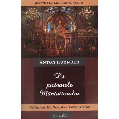 La picioarele Mantuitorului. Volumul 2. Noaptea Patimirilor - Anton Huonder