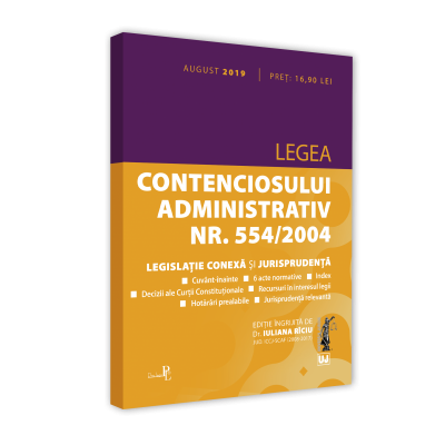 Legea contenciosului administrativ nr. 554/2004, legislatie conexa si jurisprudenta. Editie tiparita pe hartie alba: august 2019 - Iuliana Riciu