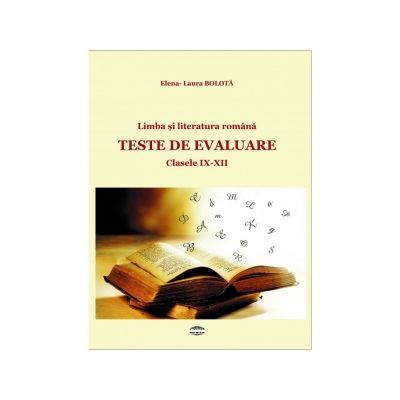 Limba si literatura romana. Teste de evaluare. Clasa a IX - XII - Elena - Laura Bolota