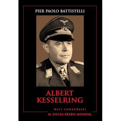 Mari comandanti in al Doilea Razboi Mondial. Albert Kesselring - Pier Paolo Battistelli