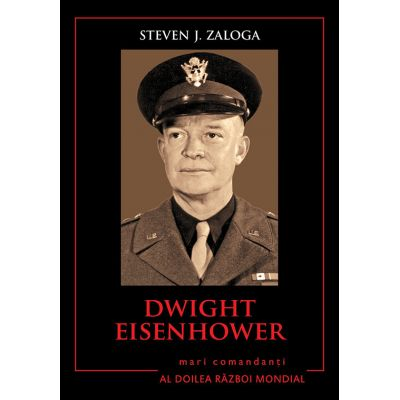 Mari comandanti in al Doilea Razboi Mondial. Dwight Eisenhower - Steven J. Zaloga