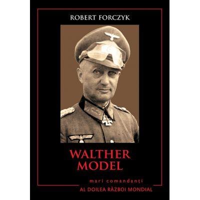Mari comandanti in al Doilea Razboi Mondial. Walther Model - Robert Forczyk