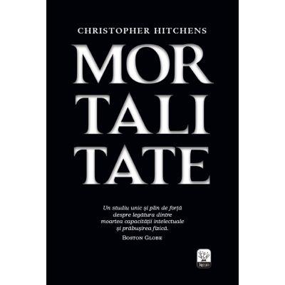 Mortalitate. Un studiu unic si plin de forta despre legatura dintre moartea capacitatii intelectualesi prabusirea fizica - Christopher Hitchens