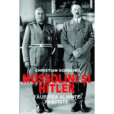 Mussolini si Hitler. Faurirea aliantei fasciste - Christian Goeschel