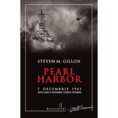 Pearl Harbor. 7 decembrie 1941 ziua care a schimbat cursul istoriei - Steven M. Gillon
