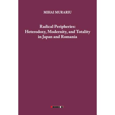 Radical Peripheries: Heterodoxy, Modernity and Totality in Japan and Romania - Mihai Murariu