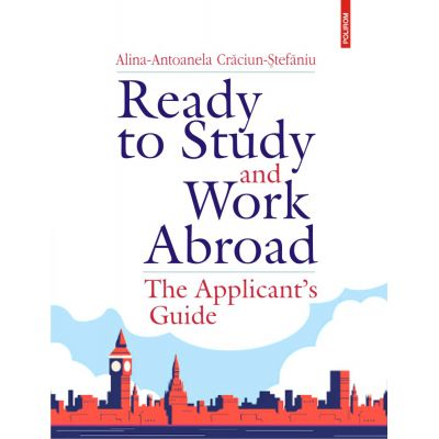 Ready to Study and Work Abroad. The Applicant's Guide - Alina-Antoanela Craciun-Stefaniu