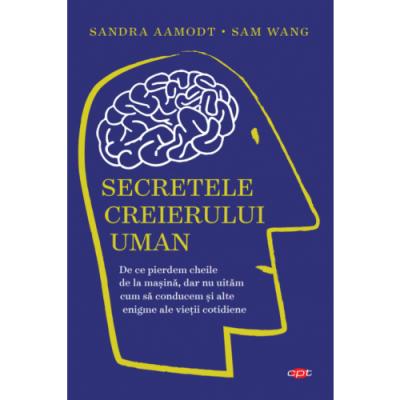 Secretele creierului uman - Sandra Aamodt, Sam Wang