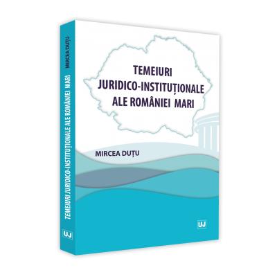 Temeiuri juridico-institutionale ale Romaniei Mari - Mircea Dutu