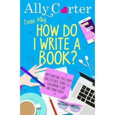 Dear Ally, How Do I Write a Book? - Ally Carter