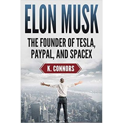 Elon Musk: The Founder of Tesla, Paypal, and Space X - K. Connors