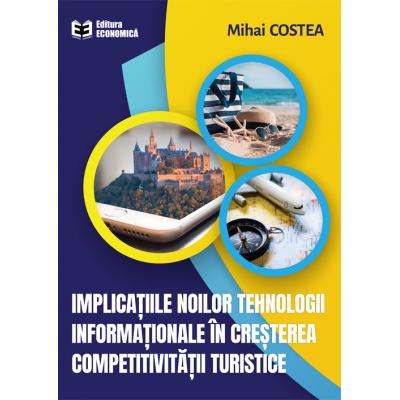 Implicatiile noilor tehnologii informationale in cresterea competitivitatii turistice - Mihai Costea