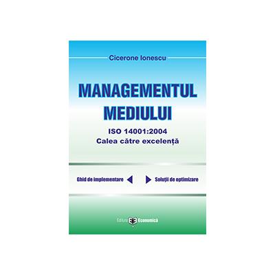 Managementul mediului ISO 14001: 2004, calea spre excelenta - Cicerone Ionescu
