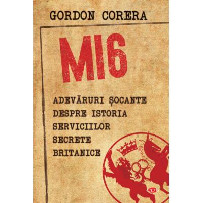 MI6. Adevaruri socante despre istoria serviciilor secrete britanice - Gordon Corera