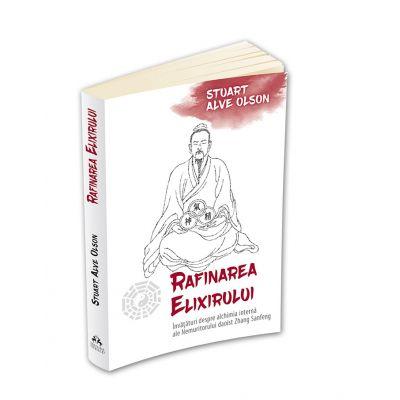 Rafinarea Elixirului. Invataturi despre alchimia interna ale Nemuritorului daoist Zhang Sanfeng - Stuart Alve Olson