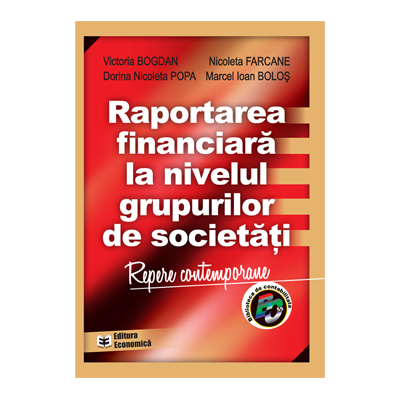 Raportarea financiara la nivelul grupurilor de societati - Victoria Bogdan, Marcel Ioan Bolos, Nicoleta Farcane, Dorina Nicoleta Popa