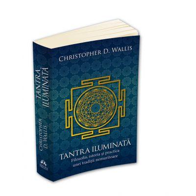 Tantra iluminata. Filosofia, istoria si practica unei traditii nemuritoare - Christopher D. Wallis