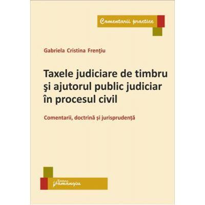 Taxele judiciare de timbru si ajutorul public judiciar in procesul civil. Comentarii, doctrina si jurisprudenta - Gabriela Cristina Frentiu