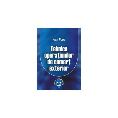 Tehnica operatiunilor de comert exterior - Ioan Popa